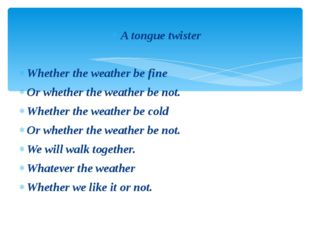 A tongue twister Whether the weather be fine Or whether the weather be not. W