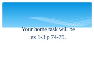 Your home task will be ex 1-3 p 74-75.
