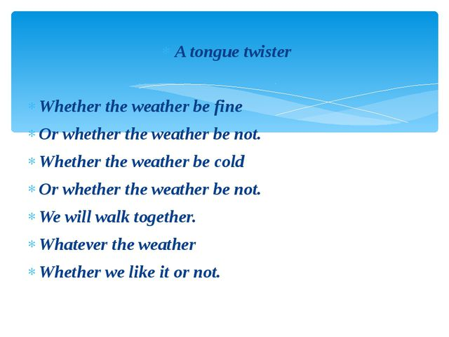 A tongue twister Whether the weather be fine Or whether the weather be not. W...