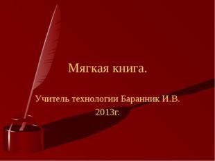 Учитель технологии Баранник И.В. 2013г. Мягкая книга.
