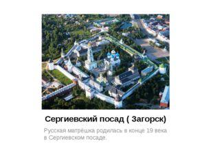 Cергиевский посад ( Загорск) Русская матрёшка родилась в конце 19 века в Серг
