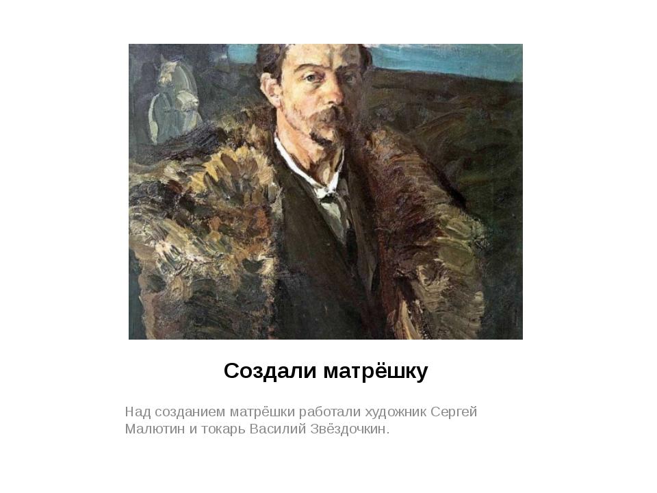 Создали матрёшку Над созданием матрёшки работали художник Сергей Малютин и то...