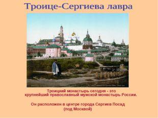 Троицкий монастырь сегодня - это крупнейшийправославный мужской монастырь