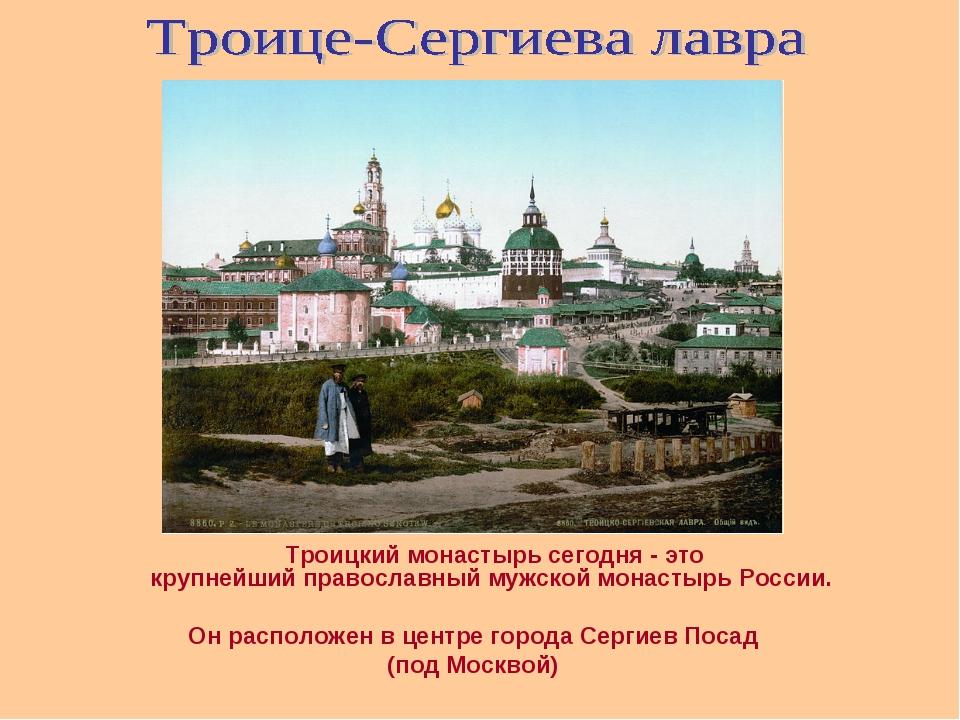 Троицкий монастырь сегодня - это крупнейшийправославный мужской монастырь...