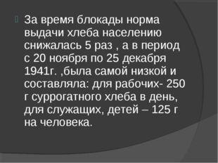 За время блокады норма выдачи хлеба населению снижалась 5 раз , а в период с