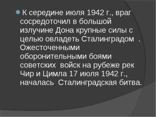 К середине июля 1942 г., враг сосредоточил в большой излучине Дона крупные си