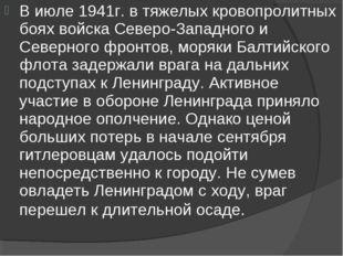 В июле 1941г. в тяжелых кровопролитных боях войска Северо-Западного и Северно