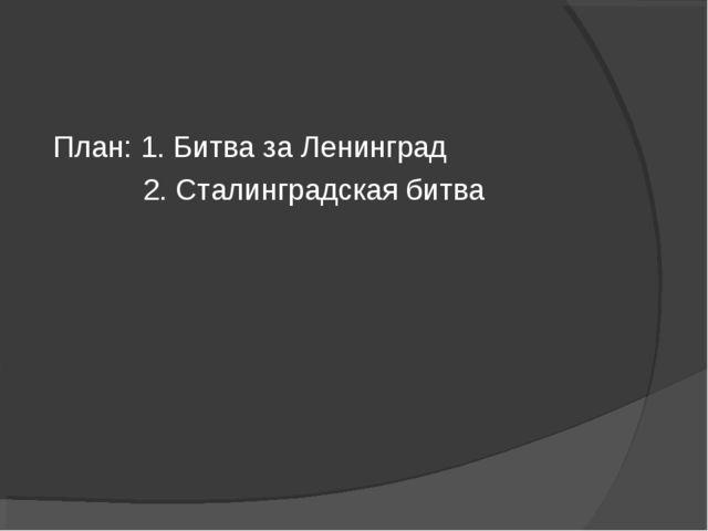 План: 1. Битва за Ленинград 2. Сталинградская битва