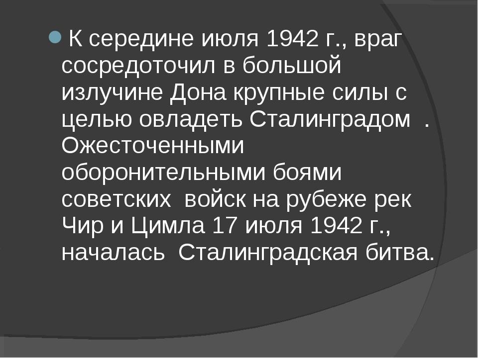 К середине июля 1942 г., враг сосредоточил в большой излучине Дона крупные си...
