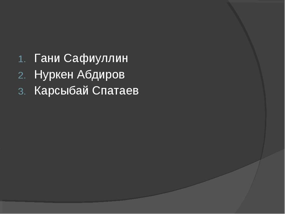 Гани Сафиуллин Нуркен Абдиров Карсыбай Спатаев