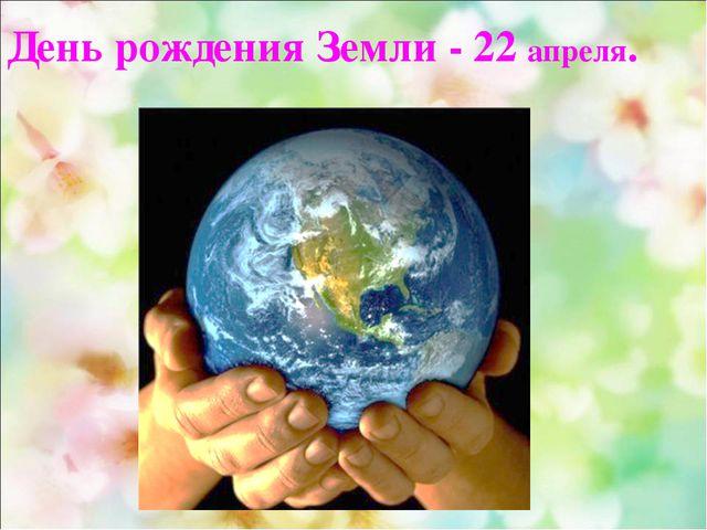 День рождения Земли - 22 апреля.