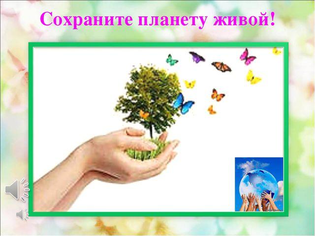 Сохраните планету живой!