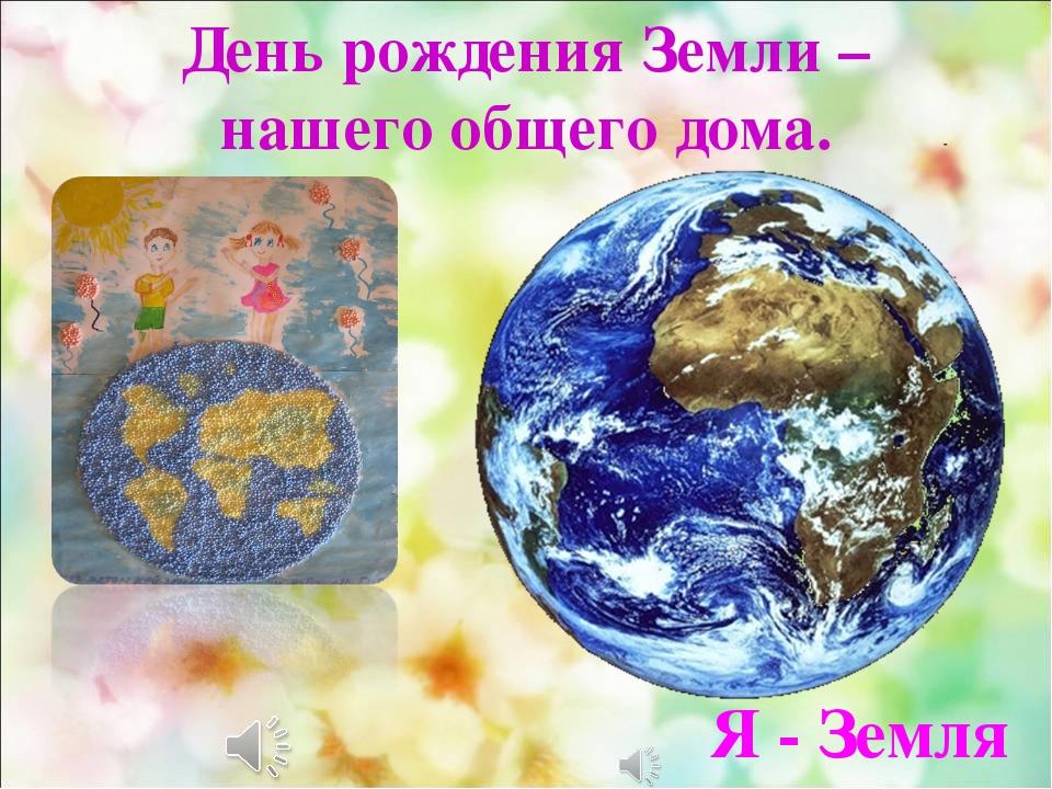 День рождения Земли – нашего общего дома. Я - Земля