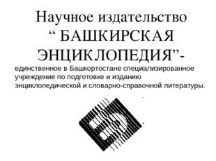 """Научное издательство """" БАШКИРСКАЯ ЭНЦИКЛОПЕДИЯ""""- единственное в Башкортостане"""