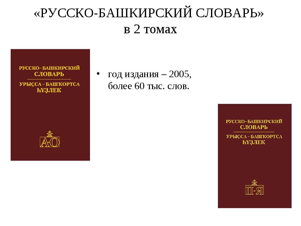 «РУССКО-БАШКИРСКИЙ СЛОВАРЬ» в 2 томах год издания – 2005, более 60 тыс. слов.