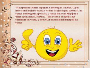 «Настроение можно передать с помощью улыбки. Один известный педагог сказал, ч
