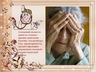 Алюминий является одной из главных причин появления Болезни Альцгеймера. Она