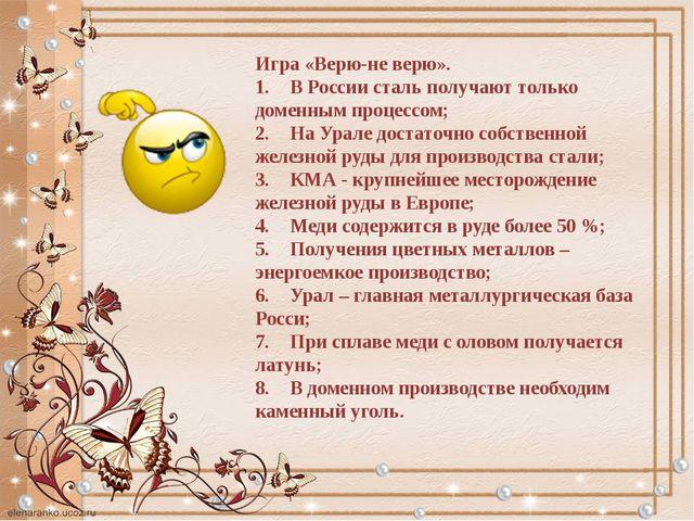 Игра «Верю-не верю». 1.В России сталь получают только доменным процессом; 2....