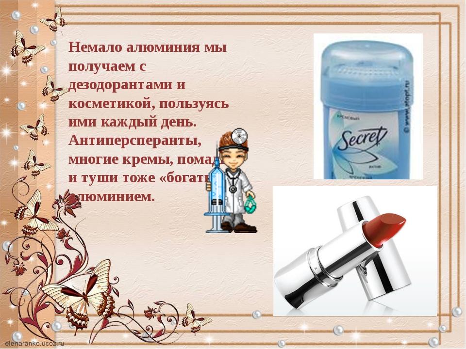 Немало алюминия мы получаем с дезодорантами и косметикой, пользуясь ими кажды...