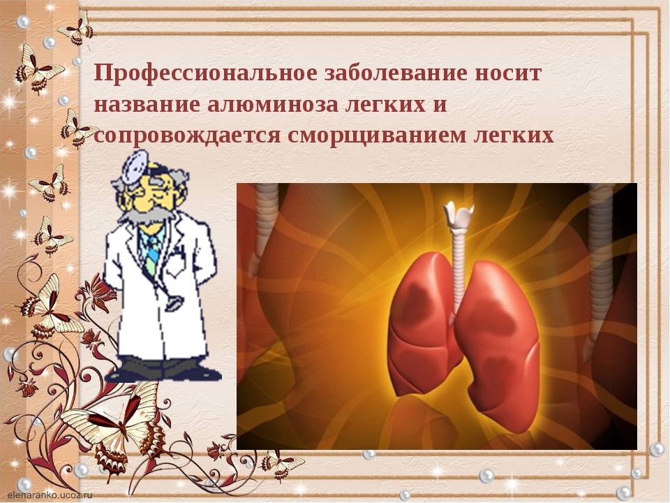 Профессиональное заболевание носит название алюминоза легких и сопровождается...