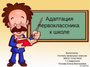 Адаптация первоклассника к школе Выполнила : Учитель начальных классов МБОУ С