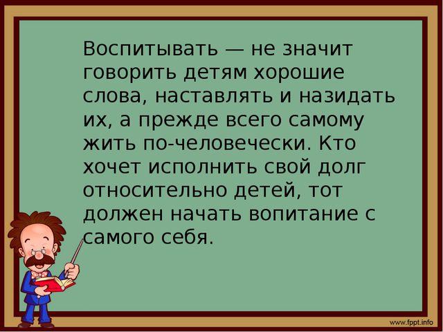 Воспитывать — не значит говорить детям хорошие слова, наставлять и назидать и...