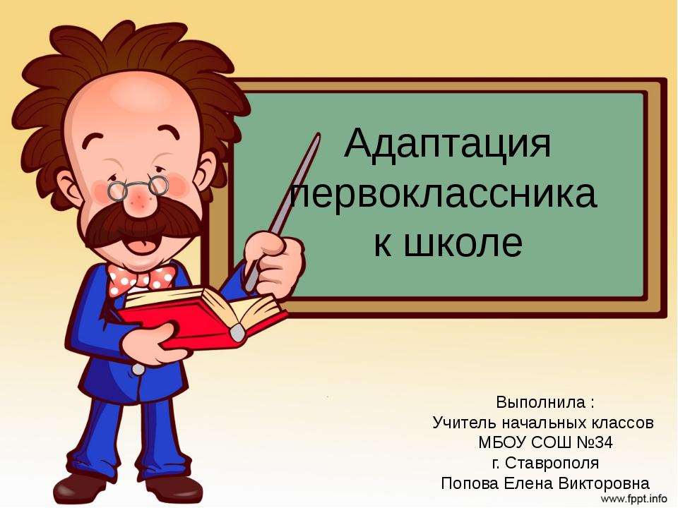 Адаптация первоклассника к школе Выполнила : Учитель начальных классов МБОУ С...