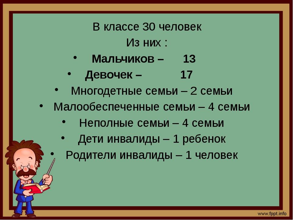 В классе 30 человек Из них : Мальчиков – 13 Девочек – 17 Многодетные семьи –...