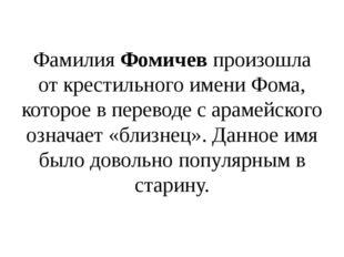 Фамилия Фомичев произошла от крестильного имени Фома, которое в переводе с