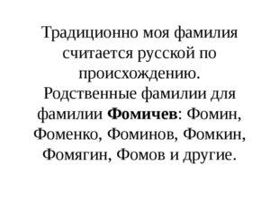 Традиционно моя фамилия считается русской по происхождению. Родственные фамил