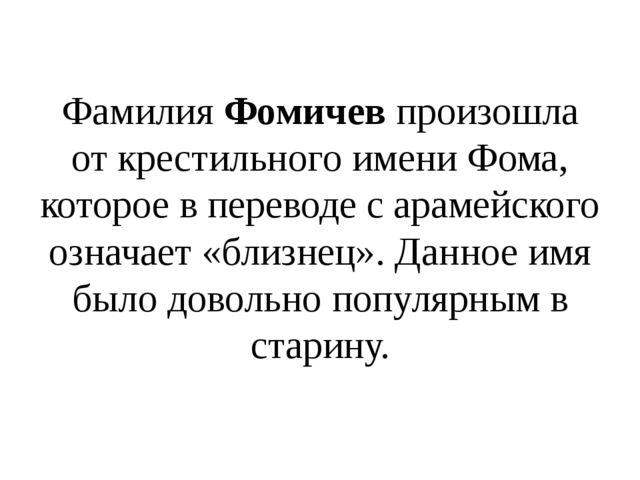Фамилия Фомичев произошла от крестильного имени Фома, которое в переводе с...