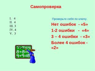 Самопроверка Проверьте себя по ключу. Нет ошибок - «5» 1-2 ошибки - «4» 3 – 4