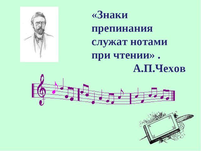 «Знаки препинания служат нотами при чтении» . А.П.Чехов