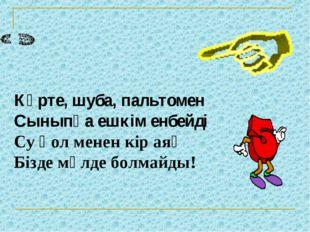 Күрте, шуба, пальтомен Сыныпқа ешкім енбейді Су қол менен кір аяқ Бізде мүлде