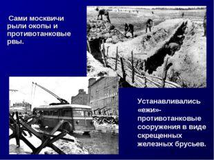 Сами москвичи рыли окопы и противотанковые рвы. Устанавливались «ежи»-против
