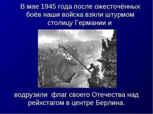 В мае 1945 года после ожесточённых боёв наши войска взяли штурмом столицу Гер