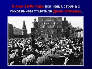 9 мая 1945 года вся наша страна с ликованием отметила День Победы.