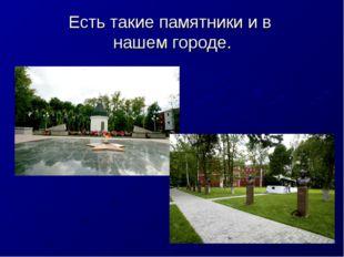 Есть такие памятники и в нашем городе.
