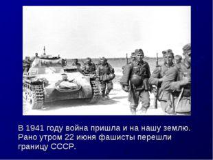 В 1941 году война пришла и на нашу землю. Рано утром 22 июня фашисты перешли