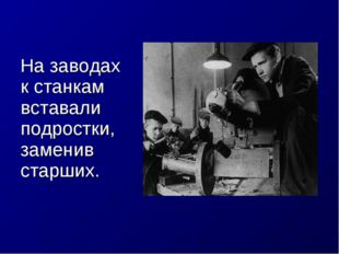 На заводах к станкам вставали подростки, заменив старших.