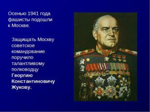 Осенью 1941 года фашисты подошли к Москве. Защищать Москву советское командов