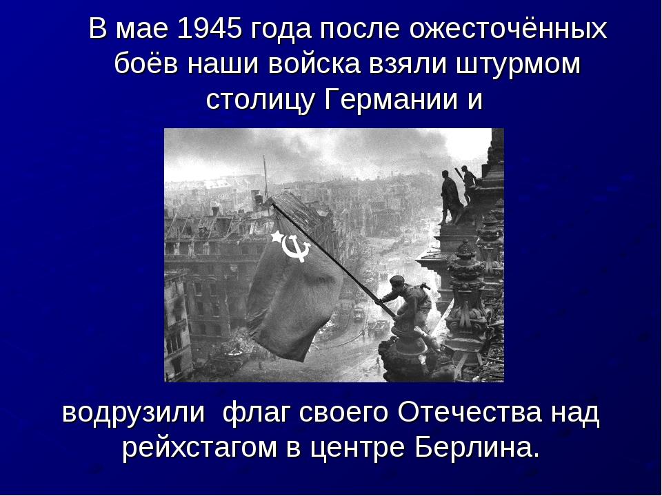В мае 1945 года после ожесточённых боёв наши войска взяли штурмом столицу Гер...