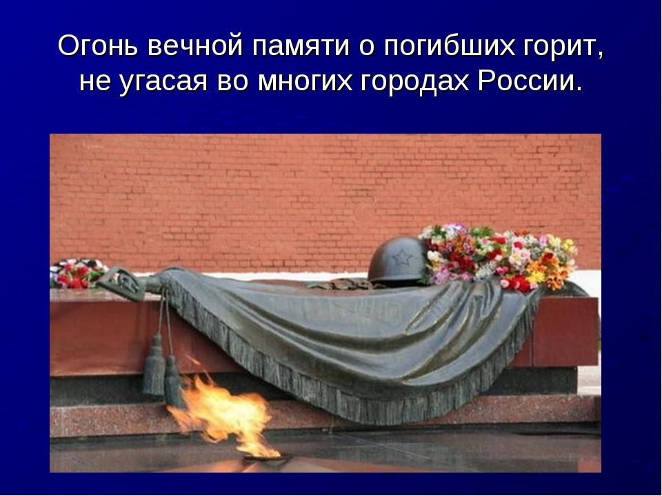 Огонь вечной памяти о погибших горит, не угасая во многих городах России.