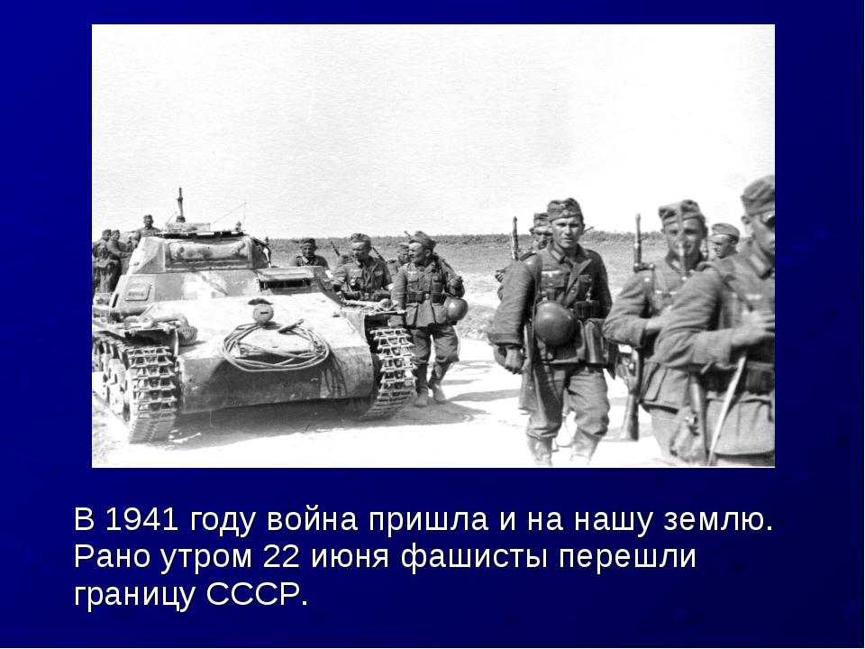 В 1941 году война пришла и на нашу землю. Рано утром 22 июня фашисты перешли...