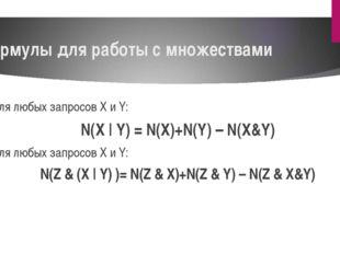 Формулы для работы с множествами Для любых запросов X и Y: N(X | Y) = N(X)+N(