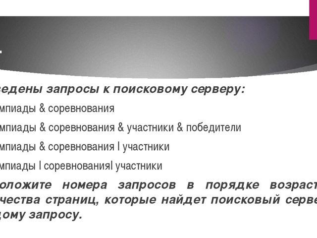 3. Приведены запросы к поисковому серверу: А) олимпиады & соревнования Б) оли...
