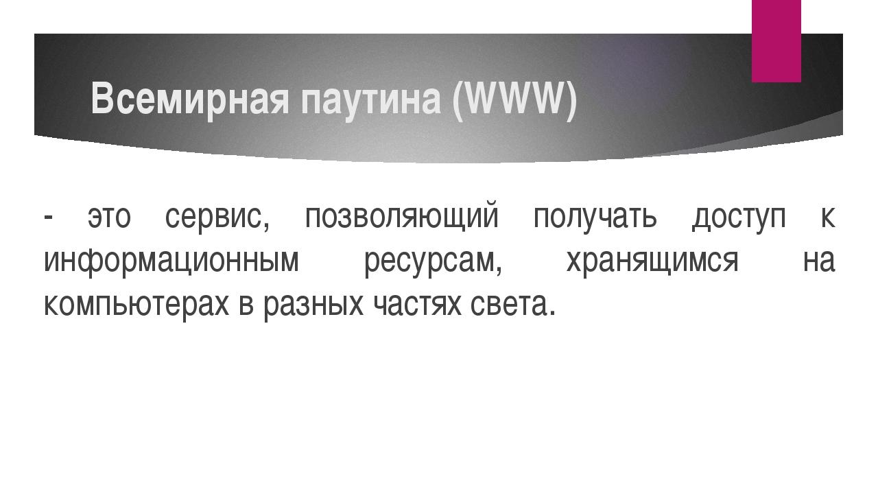 Всемирная паутина (WWW) - это сервис, позволяющий получать доступ к информаци...