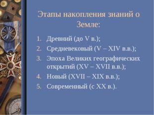 Этапы накопления знаний о Земле: Древний (до V в.); Средневековый (V – XIV в.