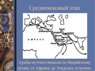 Средневековый этап Арабы путешествовали по Индийскому океану от Африки до Зон