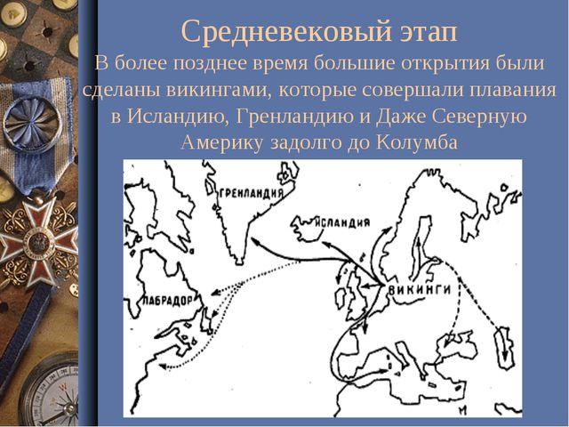 Средневековый этап В более позднее время большие открытия были сделаны викинг...